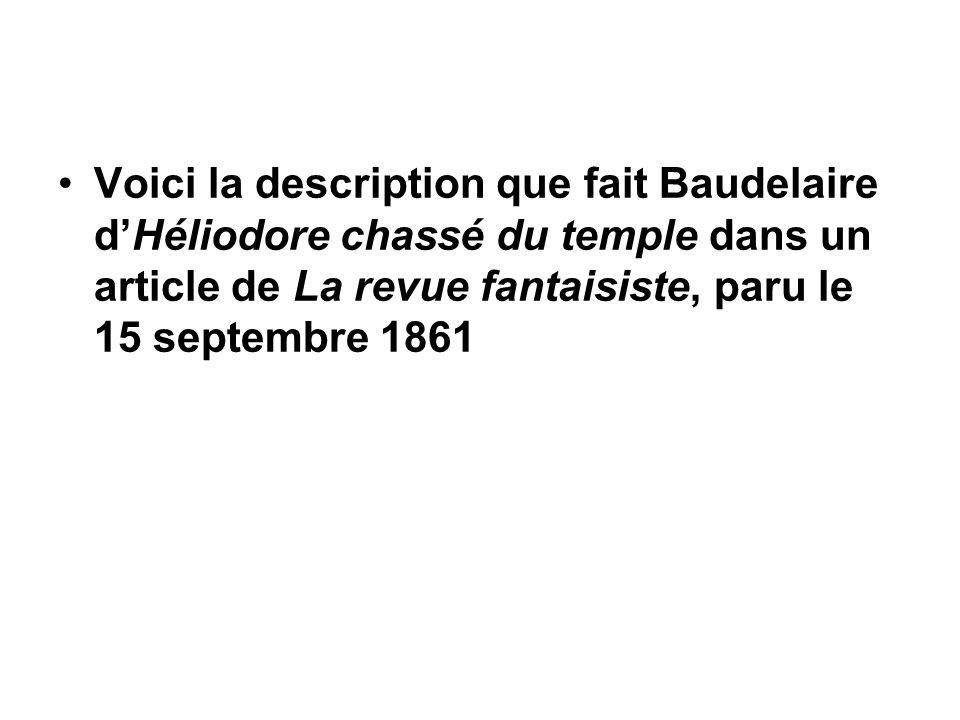 Voici la description que fait Baudelaire d'Héliodore chassé du temple dans un article de La revue fantaisiste, paru le 15 septembre 1861