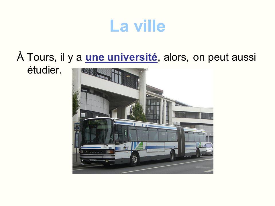 La ville À Tours, il y a une université, alors, on peut aussi étudier.