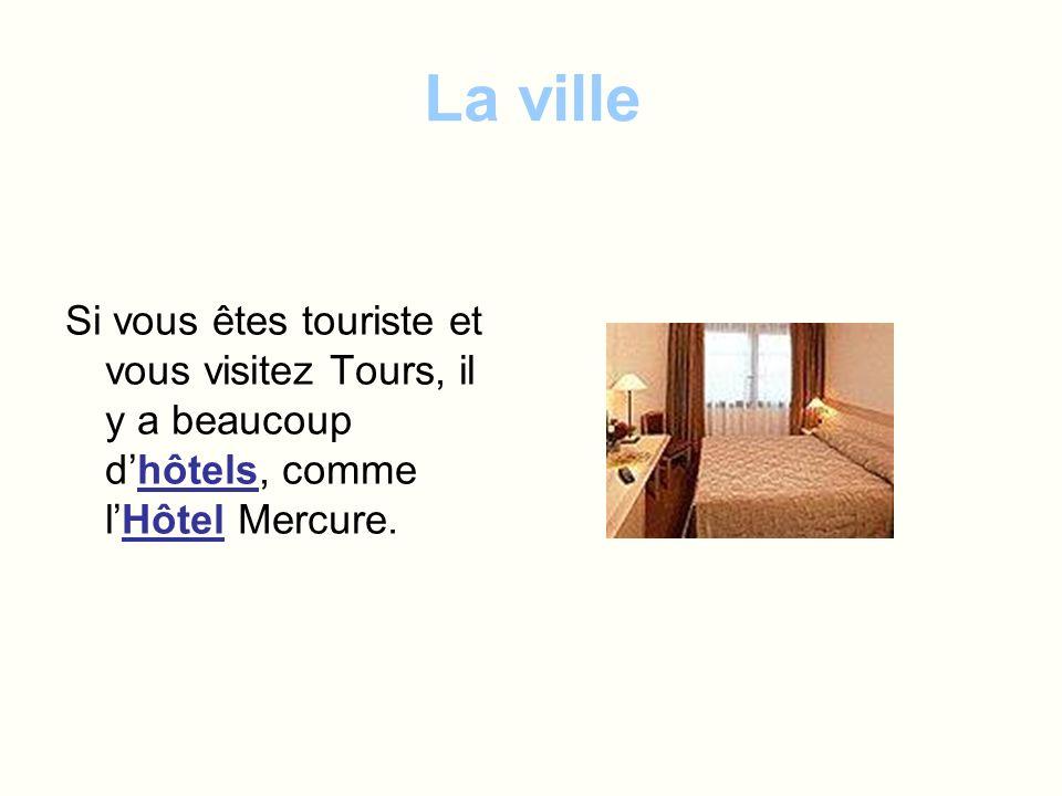 La ville Si vous êtes touriste et vous visitez Tours, il y a beaucoup d'hôtels, comme l'Hôtel Mercure.