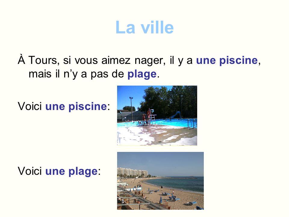La ville À Tours, si vous aimez nager, il y a une piscine, mais il n'y a pas de plage. Voici une piscine:
