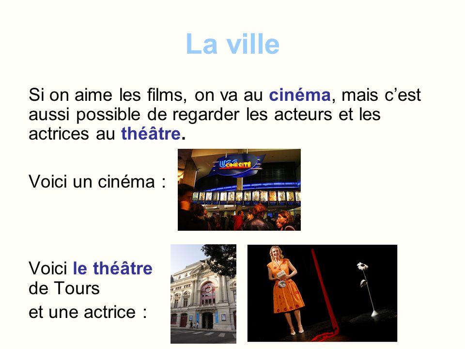 La ville Si on aime les films, on va au cinéma, mais c'est aussi possible de regarder les acteurs et les actrices au théâtre.