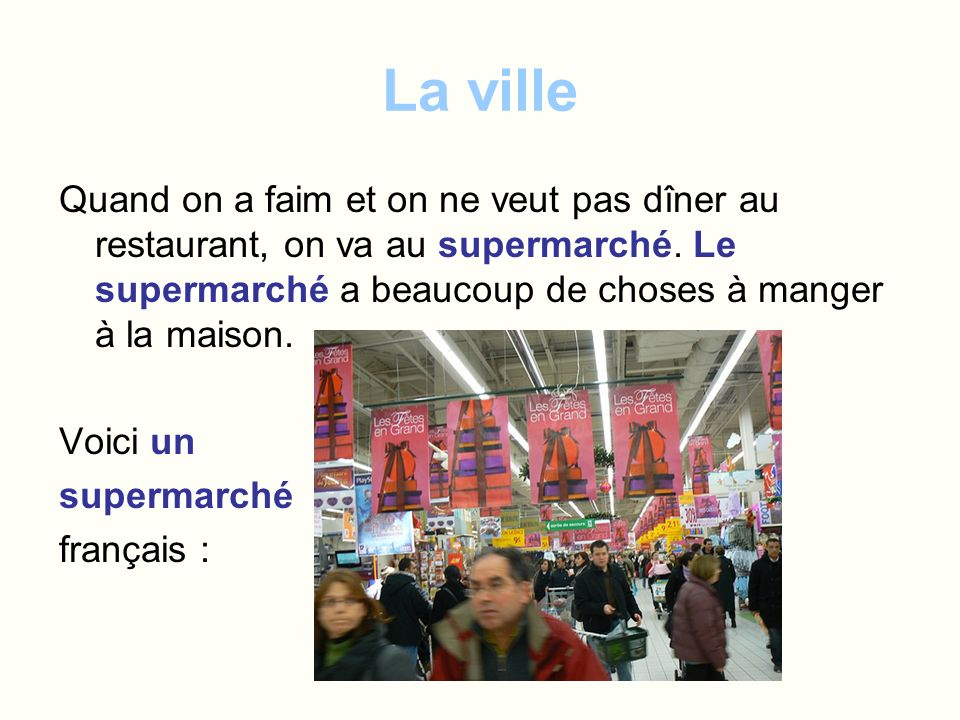 La ville Quand on a faim et on ne veut pas dîner au restaurant, on va au supermarché. Le supermarché a beaucoup de choses à manger à la maison.