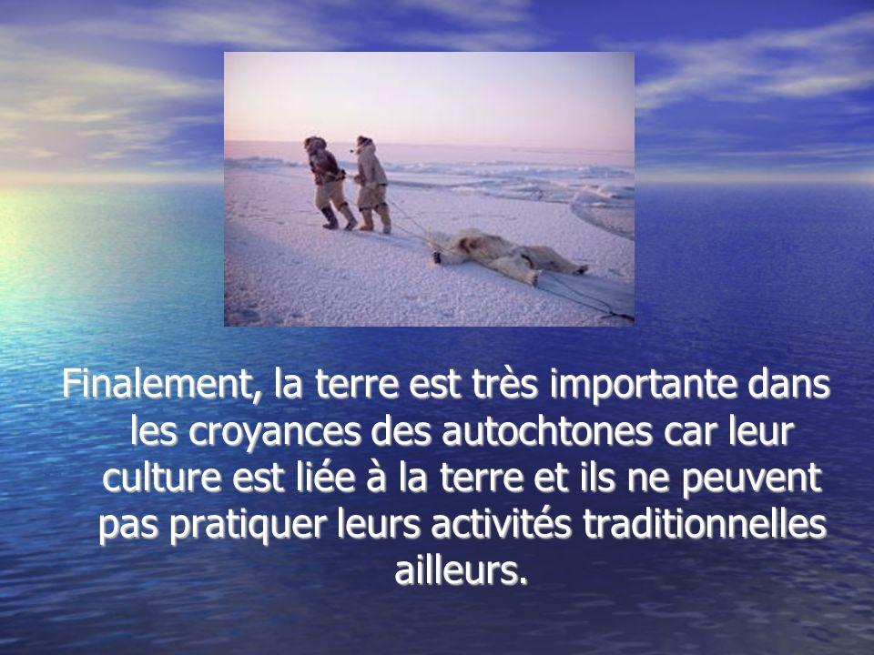 Finalement, la terre est très importante dans les croyances des autochtones car leur culture est liée à la terre et ils ne peuvent pas pratiquer leurs activités traditionnelles ailleurs.