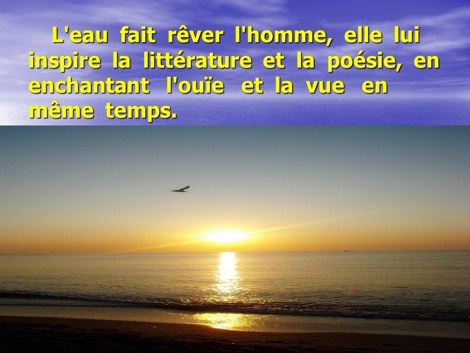 L eau fait rêver l homme, elle lui inspire la littérature et la poésie, en enchantant l ouïe et la vue en même temps.