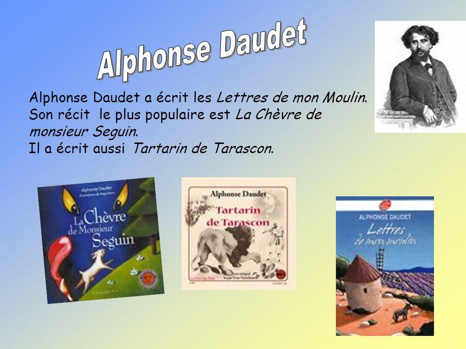 Alphonse Daudet Alphonse Daudet a écrit les Lettres de mon Moulin. Son récit le plus populaire est La Chèvre de monsieur Seguin.