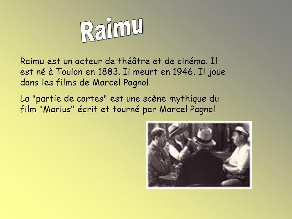 Raimu Raimu est un acteur de théâtre et de cinéma. Il est né à Toulon en 1883. Il meurt en 1946. Il joue dans les films de Marcel Pagnol.