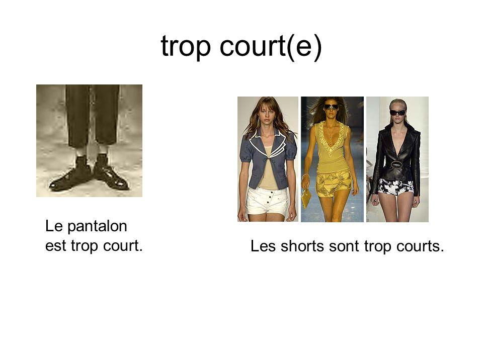 trop court(e) Le pantalon est trop court. Les shorts sont trop courts.
