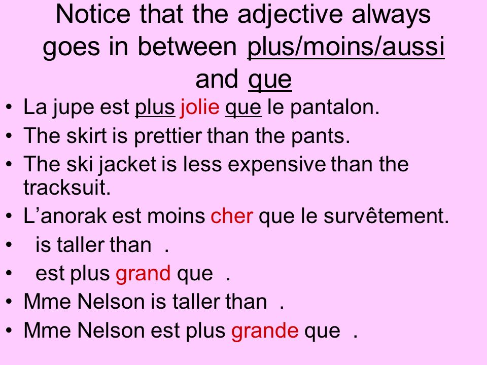 Notice that the adjective always goes in between plus/moins/aussi and que
