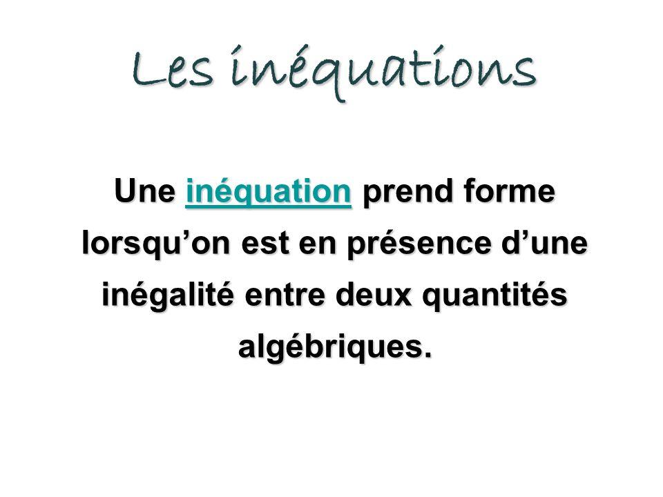 Les inéquations Une inéquation prend forme lorsqu'on est en présence d'une inégalité entre deux quantités algébriques.