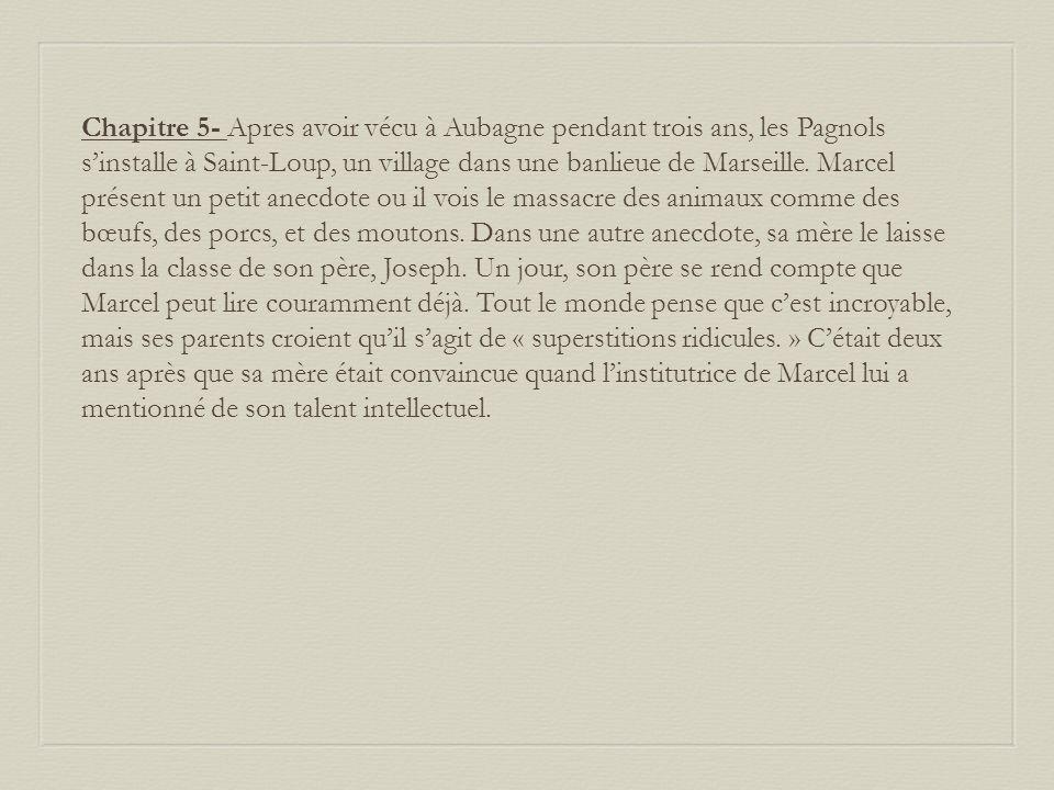 Chapitre 5- Apres avoir vécu à Aubagne pendant trois ans, les Pagnols s'installe à Saint-Loup, un village dans une banlieue de Marseille.