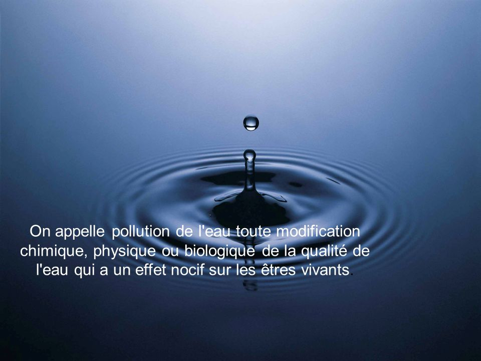On appelle pollution de l eau toute modification chimique, physique ou biologique de la qualité de l eau qui a un effet nocif sur les êtres vivants.