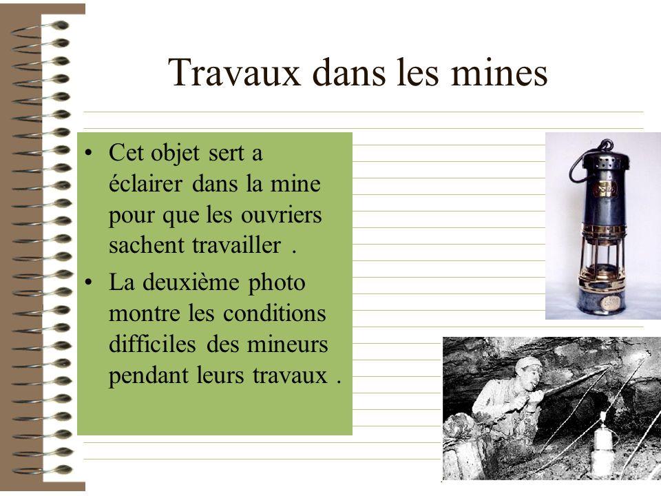 Travaux dans les mines Cet objet sert a éclairer dans la mine pour que les ouvriers sachent travailler .