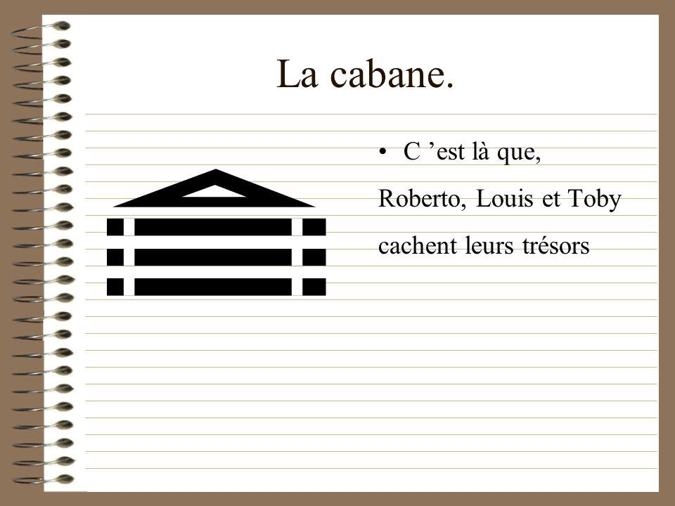 La cabane. C 'est là que, Roberto, Louis et Toby cachent leurs trésors