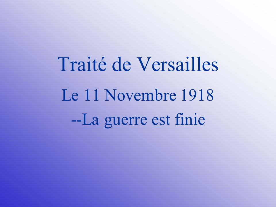 Traité de Versailles Le 11 Novembre 1918 --La guerre est finie