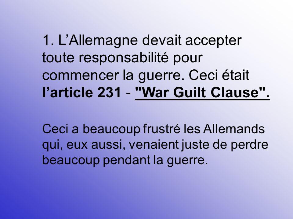 1. L'Allemagne devait accepter toute responsabilité pour commencer la guerre. Ceci était l'article 231 - War Guilt Clause .