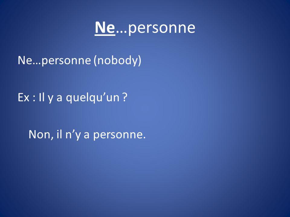 Ne…personne Ne…personne (nobody) Ex : Il y a quelqu'un Non, il n'y a personne.