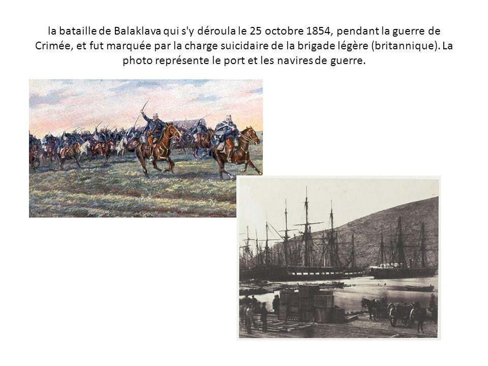 la bataille de Balaklava qui s y déroula le 25 octobre 1854, pendant la guerre de Crimée, et fut marquée par la charge suicidaire de la brigade légère (britannique).