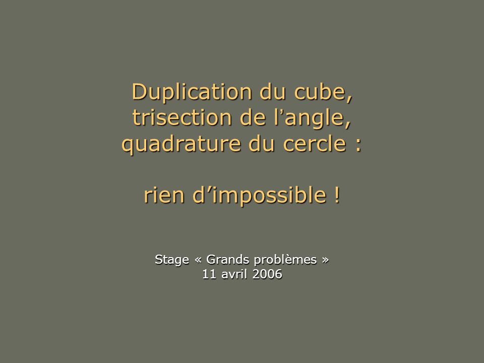 Duplication du cube, trisection de l'angle, quadrature du cercle : rien d'impossible .