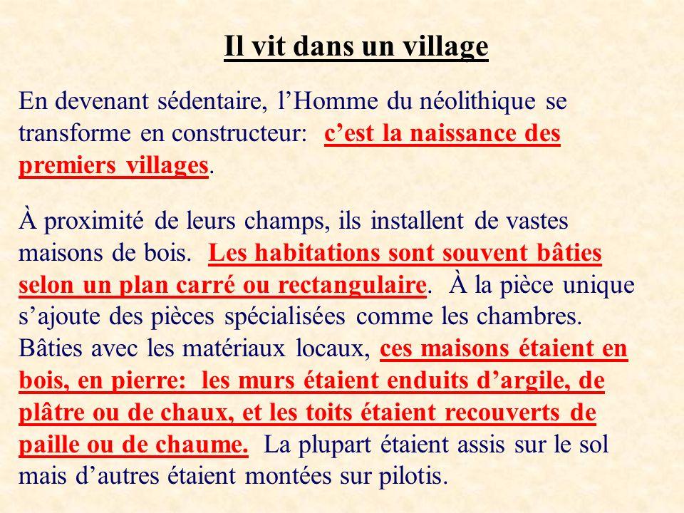 Il vit dans un village En devenant sédentaire, l'Homme du néolithique se transforme en constructeur: c'est la naissance des premiers villages.