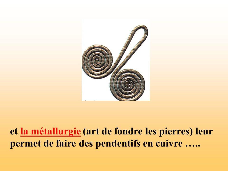 et la métallurgie (art de fondre les pierres) leur permet de faire des pendentifs en cuivre …..