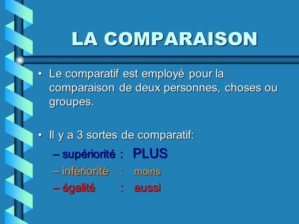 LA COMPARAISON Le comparatif est employé pour la comparaison de deux personnes, choses ou groupes. Il y a 3 sortes de comparatif: