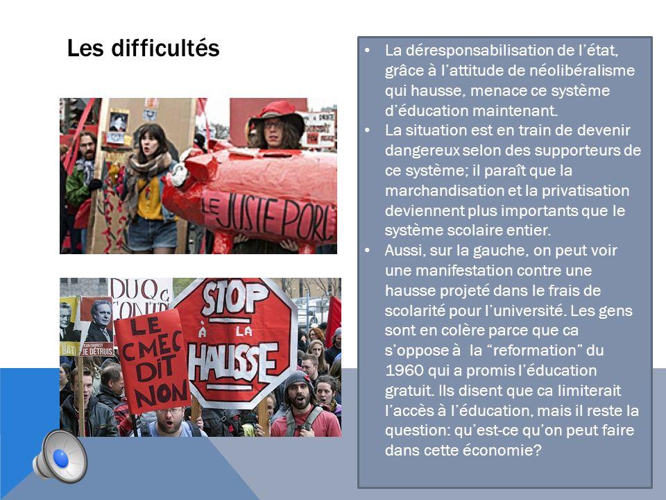 Les difficultés La déresponsabilisation de l'état, grâce à l'attitude de néolibéralisme qui hausse, menace ce système d'éducation maintenant.