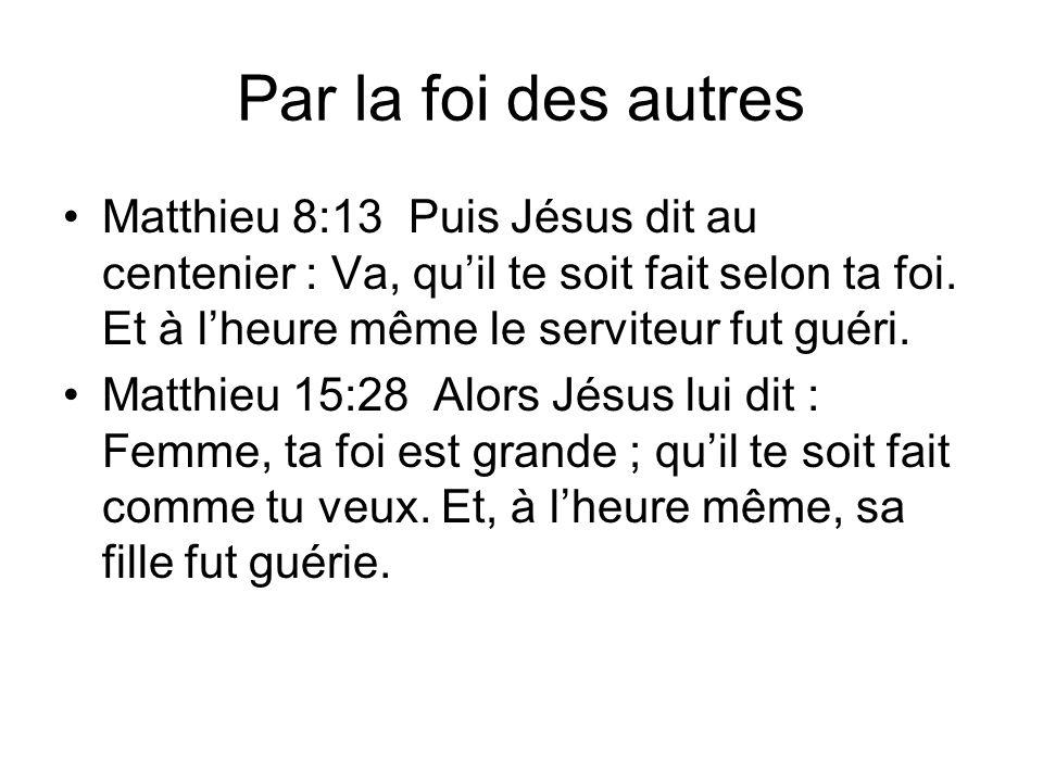 Par la foi des autres Matthieu 8:13 Puis Jésus dit au centenier : Va, qu'il te soit fait selon ta foi. Et à l'heure même le serviteur fut guéri.