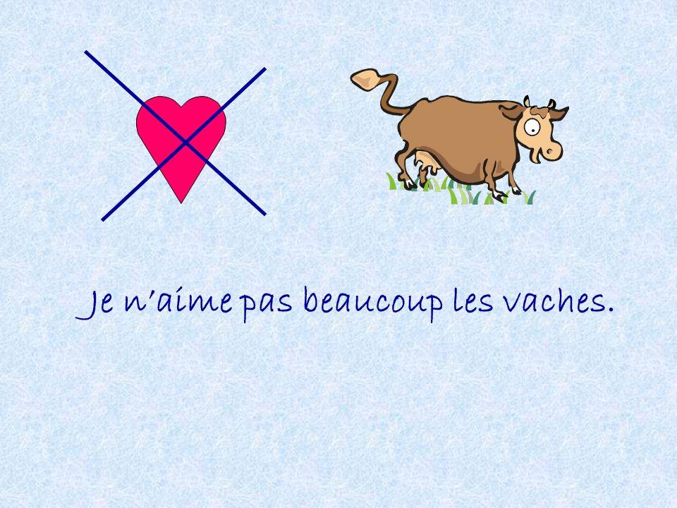 Je n'aime pas beaucoup les vaches.