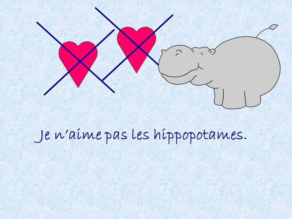 Je n'aime pas les hippopotames.