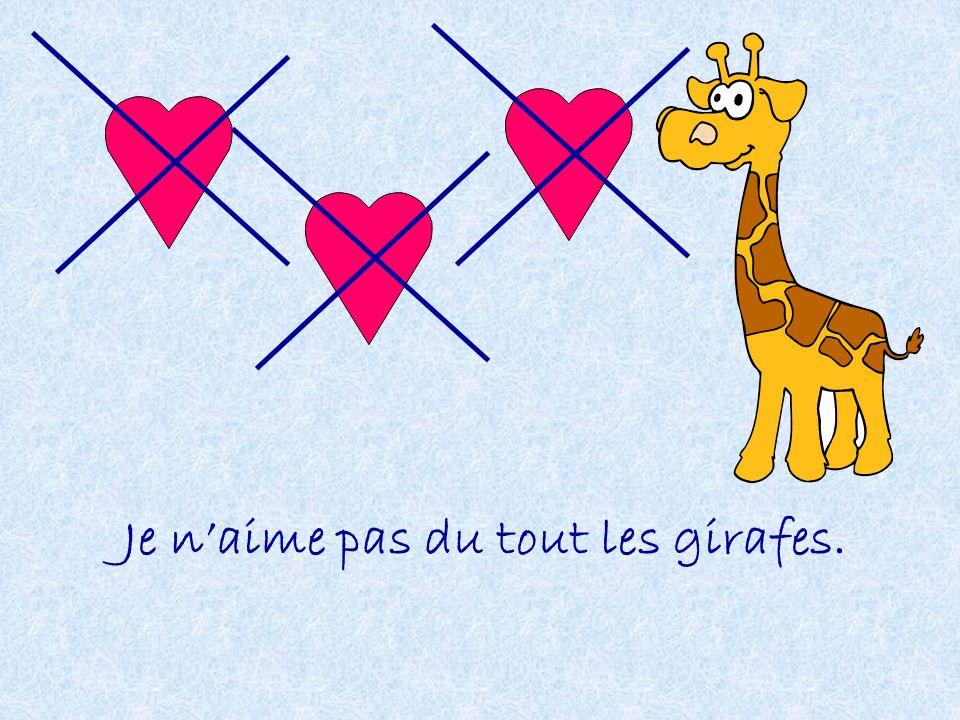 Je n'aime pas du tout les girafes.