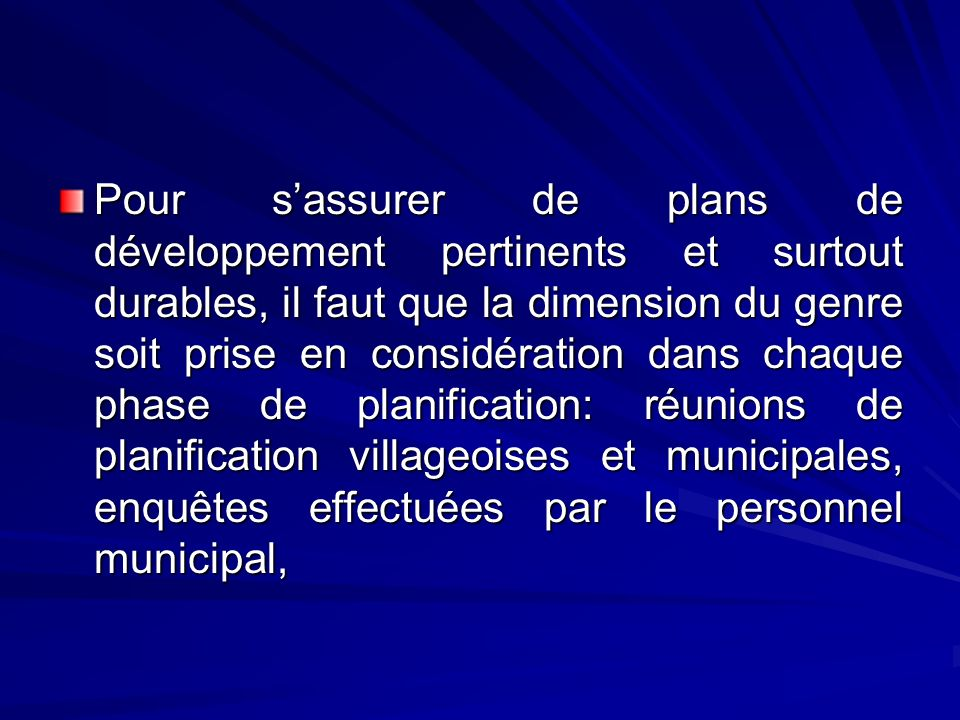 Pour s'assurer de plans de développement pertinents et surtout durables, il faut que la dimension du genre soit prise en considération dans chaque phase de planification: réunions de planification villageoises et municipales, enquêtes effectuées par le personnel municipal,