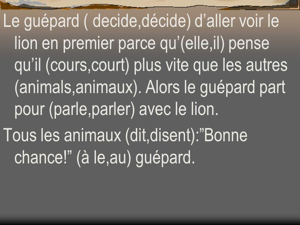 Le guépard ( decide,décide) d'aller voir le lion en premier parce qu'(elle,il) pense qu'il (cours,court) plus vite que les autres (animals,animaux). Alors le guépard part pour (parle,parler) avec le lion.