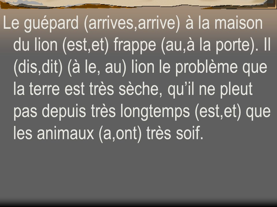 Le guépard (arrives,arrive) à la maison du lion (est,et) frappe (au,à la porte).