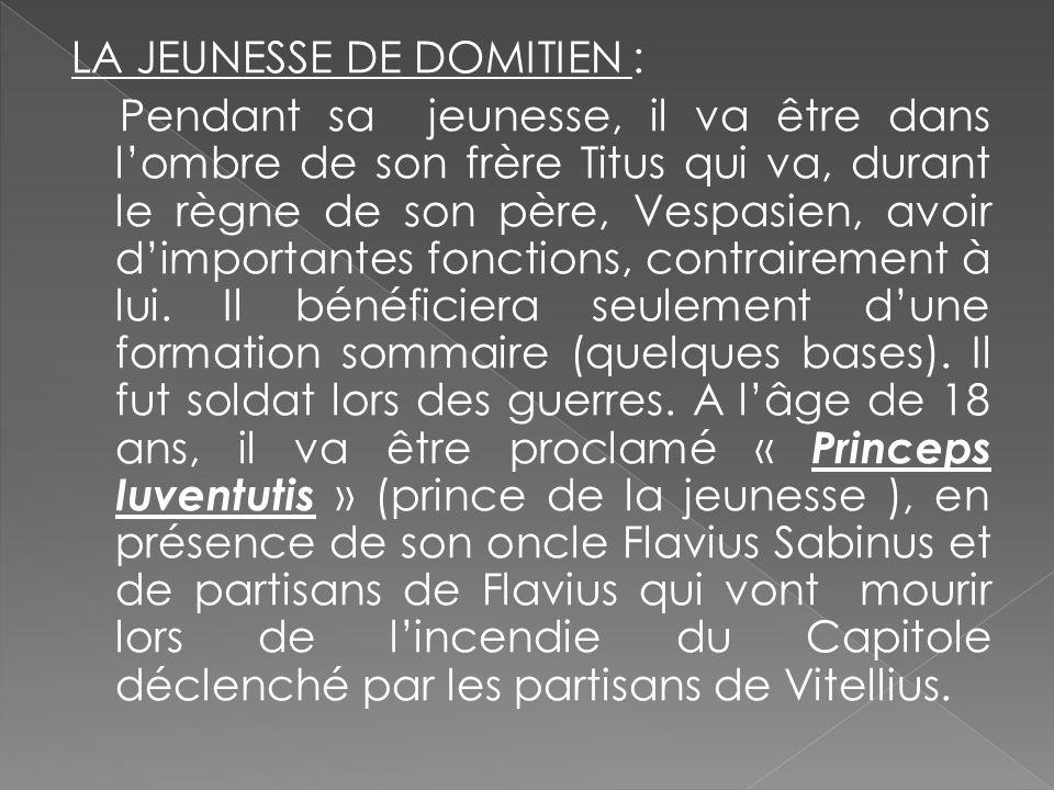 LA JEUNESSE DE DOMITIEN : Pendant sa jeunesse, il va être dans l'ombre de son frère Titus qui va, durant le règne de son père, Vespasien, avoir d'importantes fonctions, contrairement à lui.