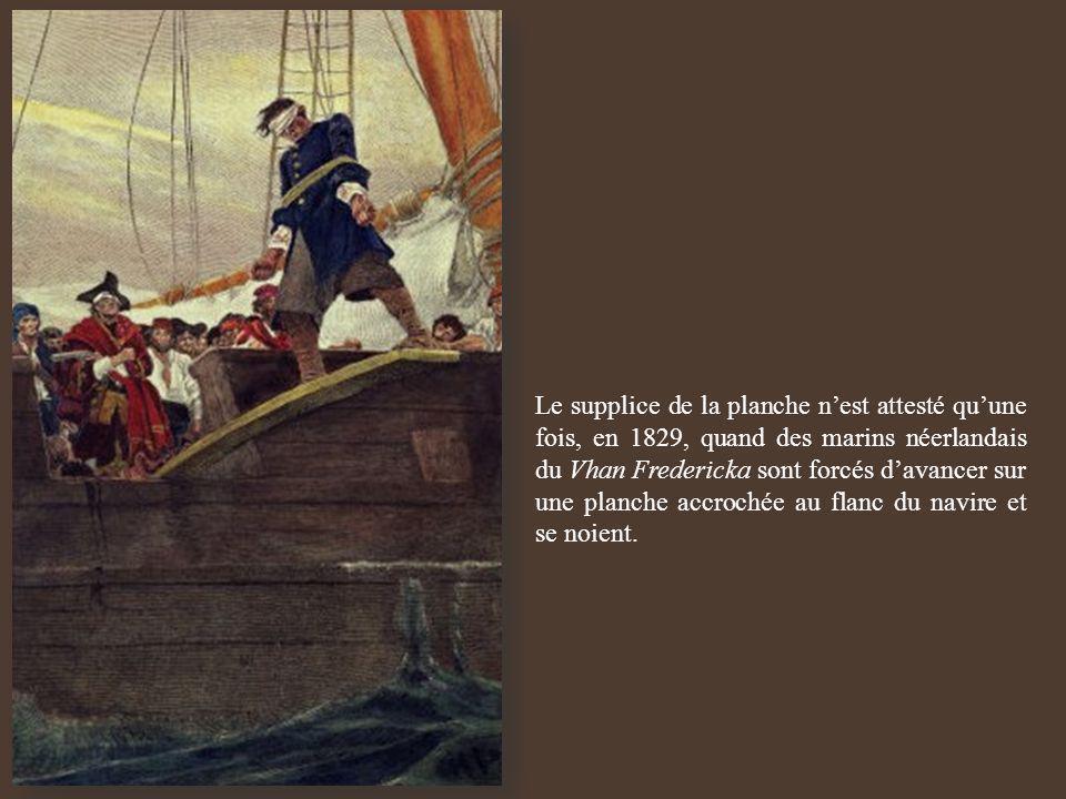 Le supplice de la planche n'est attesté qu'une fois, en 1829, quand des marins néerlandais du Vhan Fredericka sont forcés d'avancer sur une planche accrochée au flanc du navire et se noient.