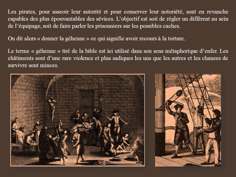 Les pirates, pour asseoir leur autorité et pour conserver leur notoriété, sont en revanche capables des plus épouvantables des sévices. L'objectif est soit de régler un différent au sein de l'équipage, soit de faire parler les prisonniers sur les possibles caches.