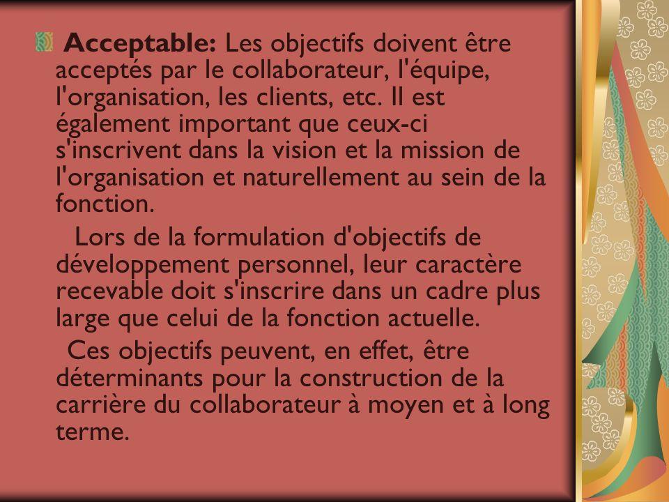 Acceptable: Les objectifs doivent être acceptés par le collaborateur, l équipe, l organisation, les clients, etc. Il est également important que ceux-ci s inscrivent dans la vision et la mission de l organisation et naturellement au sein de la fonction.