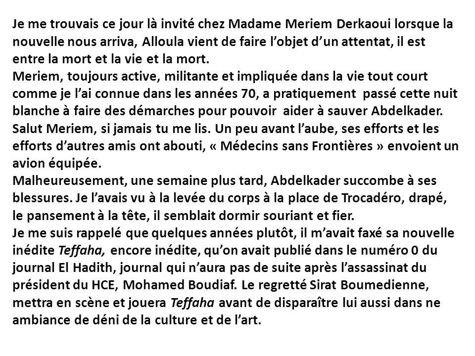 Je me trouvais ce jour là invité chez Madame Meriem Derkaoui lorsque la nouvelle nous arriva, Alloula vient de faire l'objet d'un attentat, il est entre la mort et la vie et la mort.