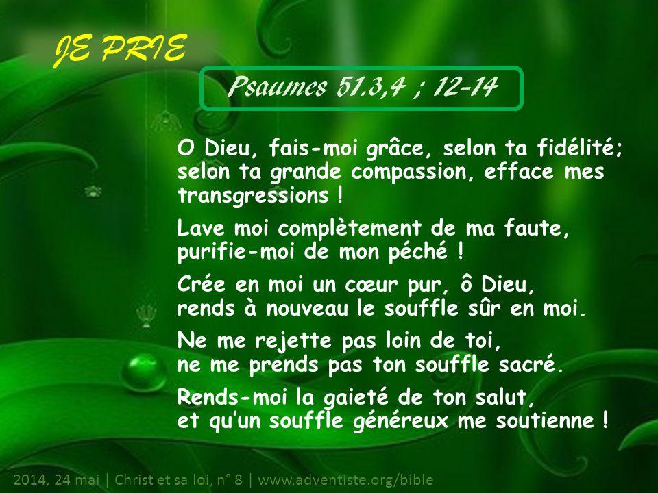 JE PRIE Psaumes 51.3,4 ; 12-14. O Dieu, fais-moi grâce, selon ta fidélité; selon ta grande compassion, efface mes transgressions !