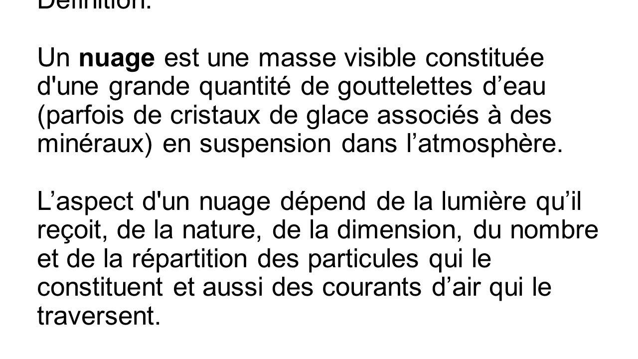 Définition: Un nuage est une masse visible constituée d une grande quantité de gouttelettes d'eau (parfois de cristaux de glace associés à des minéraux) en suspension dans l'atmosphère. L'aspect d un nuage dépend de la lumière qu'il reçoit, de la nature, de la dimension, du nombre et de la répartition des particules qui le constituent et aussi des courants d'air qui le traversent.