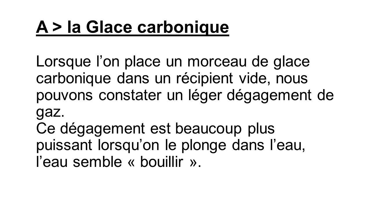 A > la Glace carbonique Lorsque l'on place un morceau de glace carbonique dans un récipient vide, nous pouvons constater un léger dégagement de gaz. Ce dégagement est beaucoup plus puissant lorsqu'on le plonge dans l'eau, l'eau semble « bouillir ».