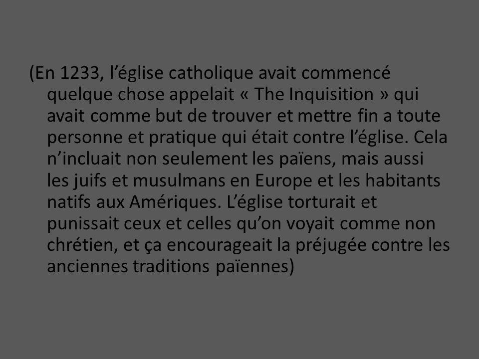 (En 1233, l'église catholique avait commencé quelque chose appelait « The Inquisition » qui avait comme but de trouver et mettre fin a toute personne et pratique qui était contre l'église.