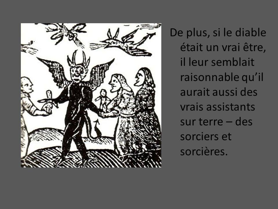 De plus, si le diable était un vrai être, il leur semblait raisonnable qu'il aurait aussi des vrais assistants sur terre – des sorciers et sorcières.