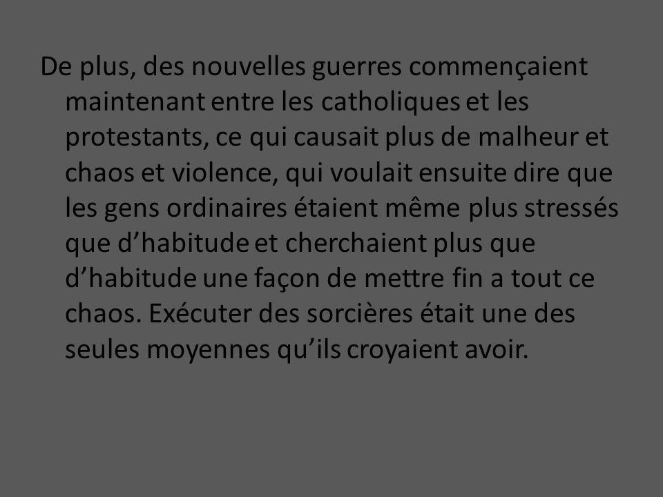 De plus, des nouvelles guerres commençaient maintenant entre les catholiques et les protestants, ce qui causait plus de malheur et chaos et violence, qui voulait ensuite dire que les gens ordinaires étaient même plus stressés que d'habitude et cherchaient plus que d'habitude une façon de mettre fin a tout ce chaos.