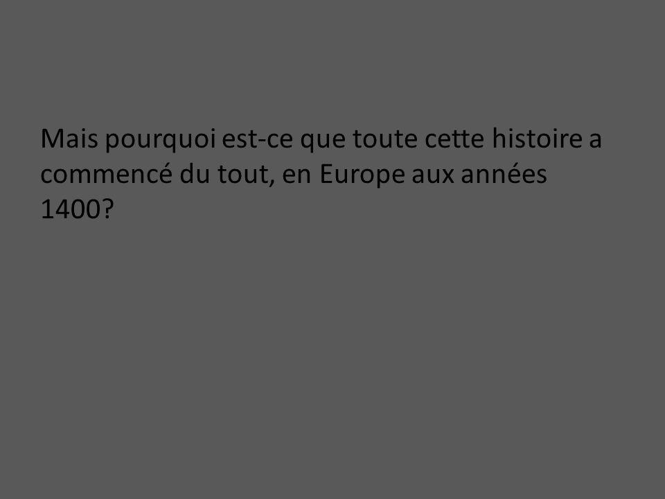 Mais pourquoi est-ce que toute cette histoire a commencé du tout, en Europe aux années 1400