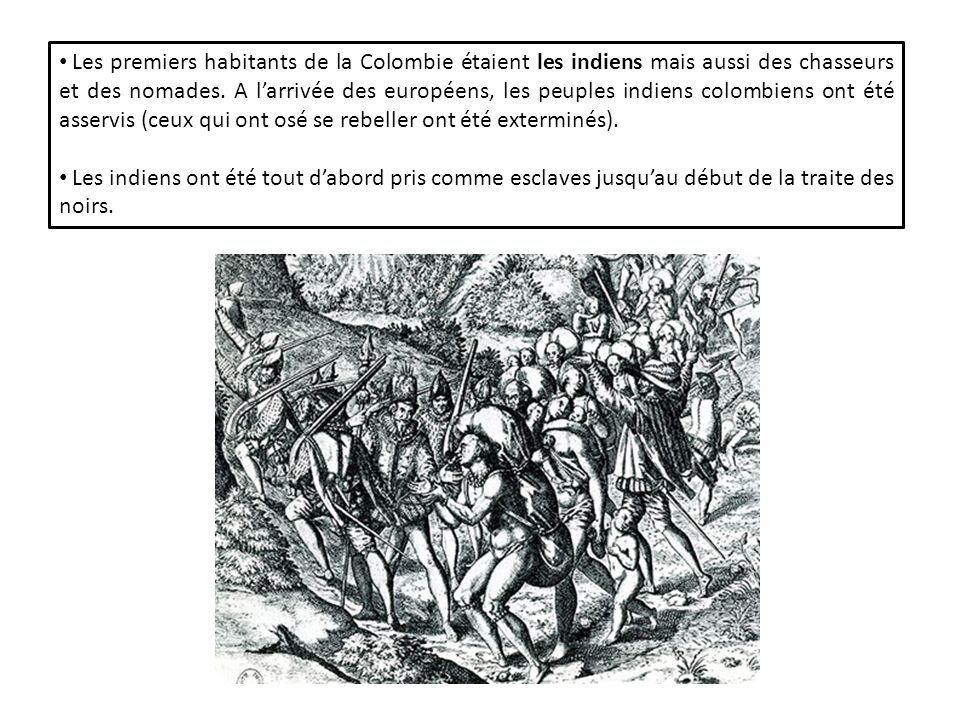 Les premiers habitants de la Colombie étaient les indiens mais aussi des chasseurs et des nomades. A l'arrivée des européens, les peuples indiens colombiens ont été asservis (ceux qui ont osé se rebeller ont été exterminés).