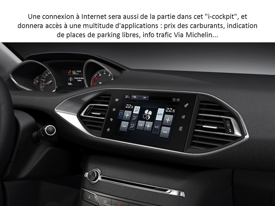 Une connexion à Internet sera aussi de la partie dans cet i-cockpit , et donnera accès à une multitude d applications : prix des carburants, indication de places de parking libres, info trafic Via Michelin...