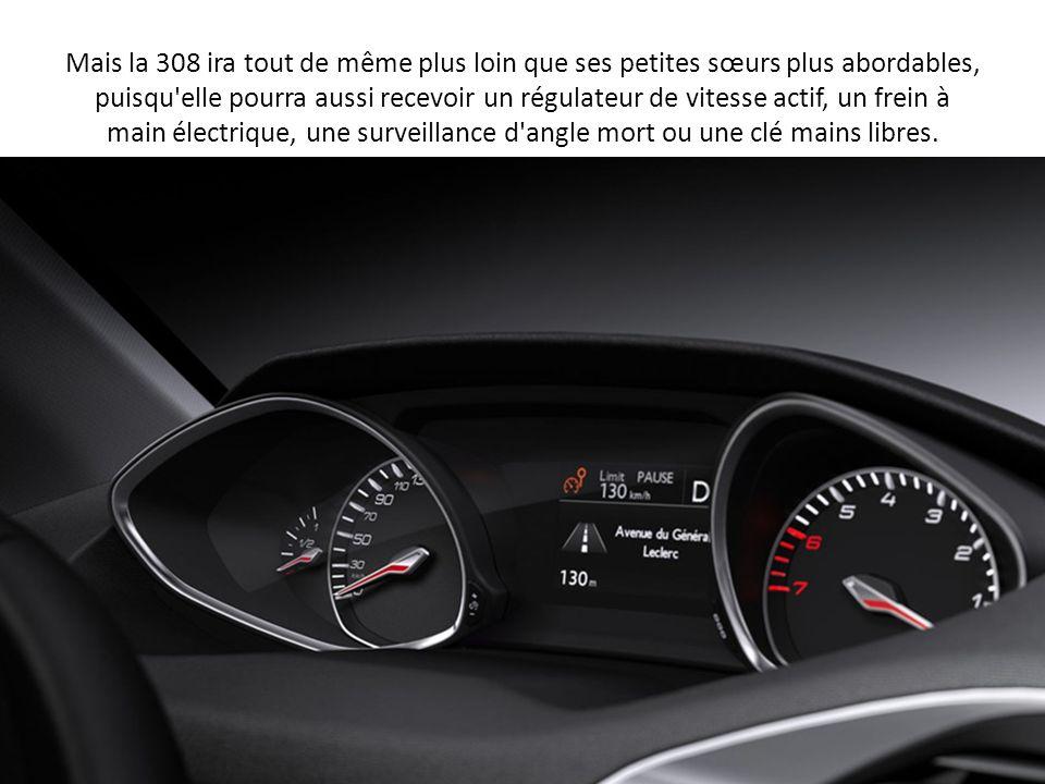 Mais la 308 ira tout de même plus loin que ses petites sœurs plus abordables, puisqu elle pourra aussi recevoir un régulateur de vitesse actif, un frein à main électrique, une surveillance d angle mort ou une clé mains libres.