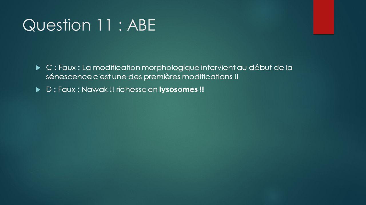 Question 11 : ABE C : Faux : La modification morphologique intervient au début de la sénescence c est une des premières modifications !!