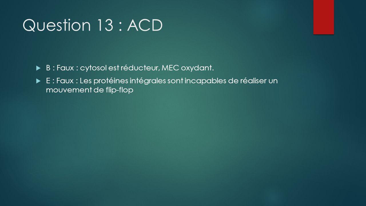 Question 13 : ACD B : Faux : cytosol est réducteur, MEC oxydant.